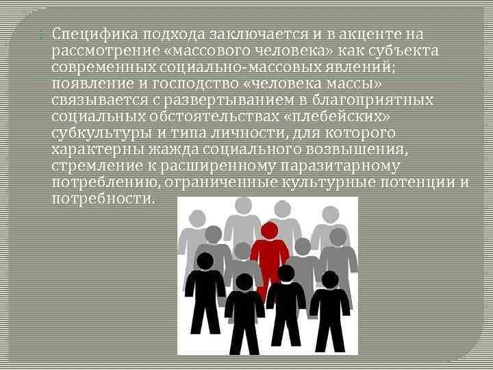 Специфика подхода заключается и в акценте на рассмотрение «массового человека» как субъекта современных