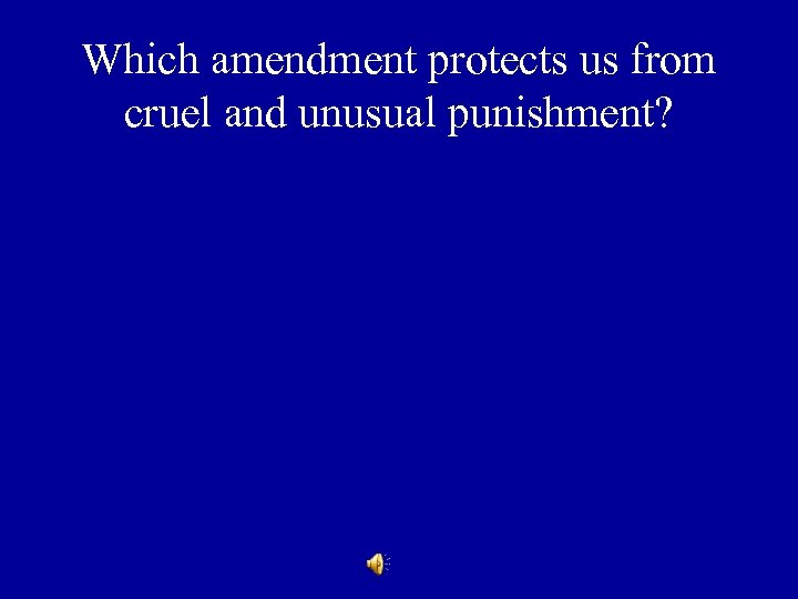 Which amendment protects us from cruel and unusual punishment?