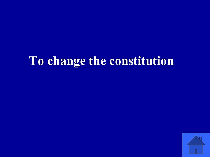 To change the constitution