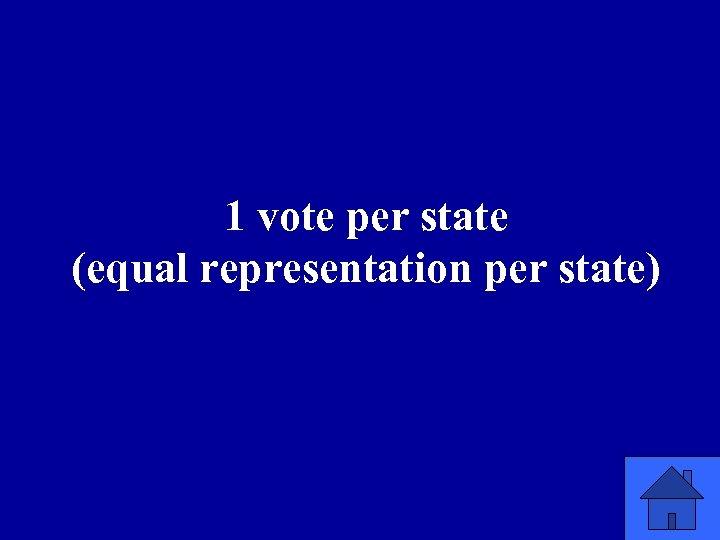 1 vote per state (equal representation per state)