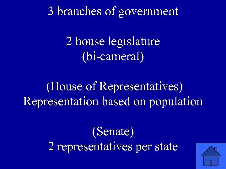 3 branches of government 2 house legislature (bi-cameral) (House of Representatives) Representation based on