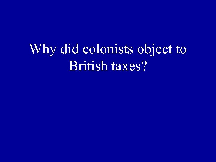 Why did colonists object to British taxes?