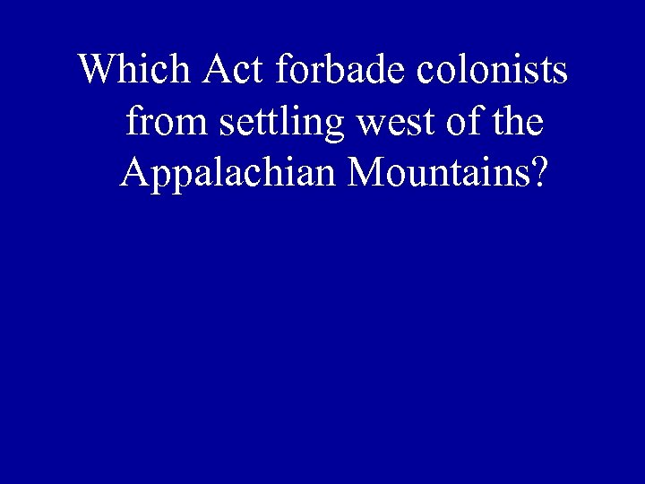 Which Act forbade colonists from settling west of the Appalachian Mountains?