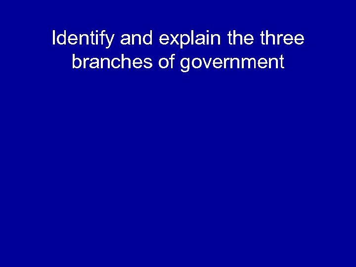 Identify and explain the three branches of government