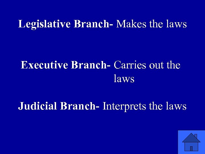 Legislative Branch- Makes the laws Executive Branch- Carries out the laws Judicial Branch- Interprets