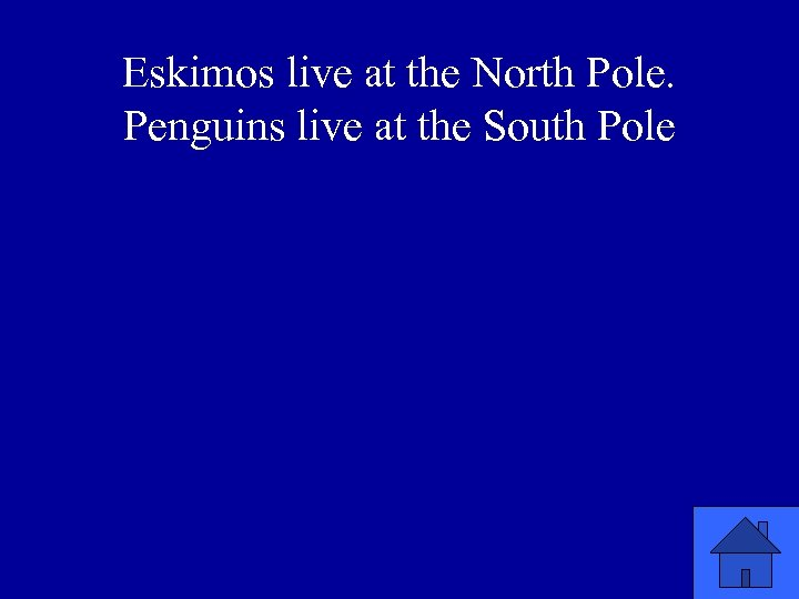 Eskimos live at the North Pole. Penguins live at the South Pole