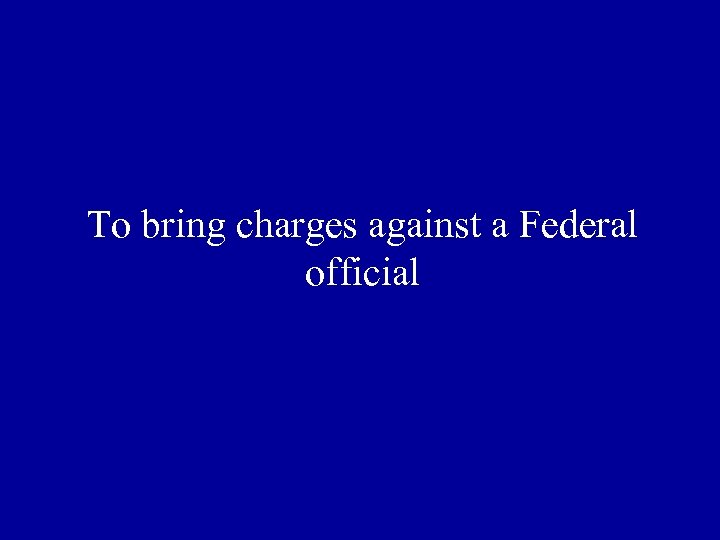 To bring charges against a Federal official