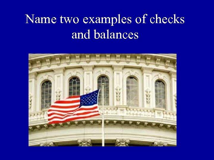 Name two examples of checks and balances