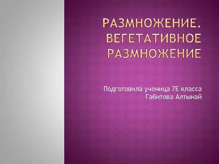 Подготовила ученица 7 Е класса Габитова Алтынай