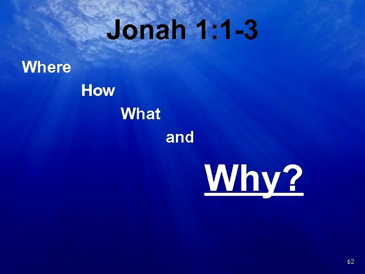 Jonah 1: 1 -3 Where How What and Why? 19 62