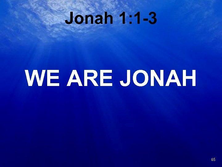 Jonah 1: 1 -3 WE ARE JONAH 22 65