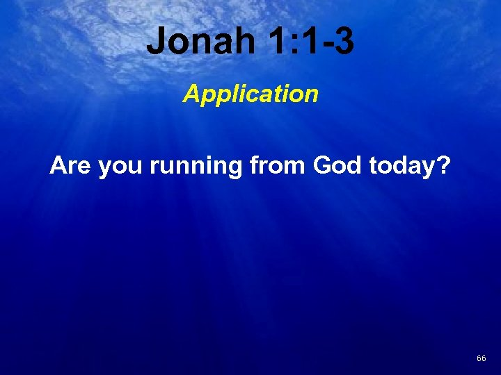 Jonah 1: 1 -3 Application Are you running from God today? 23 66