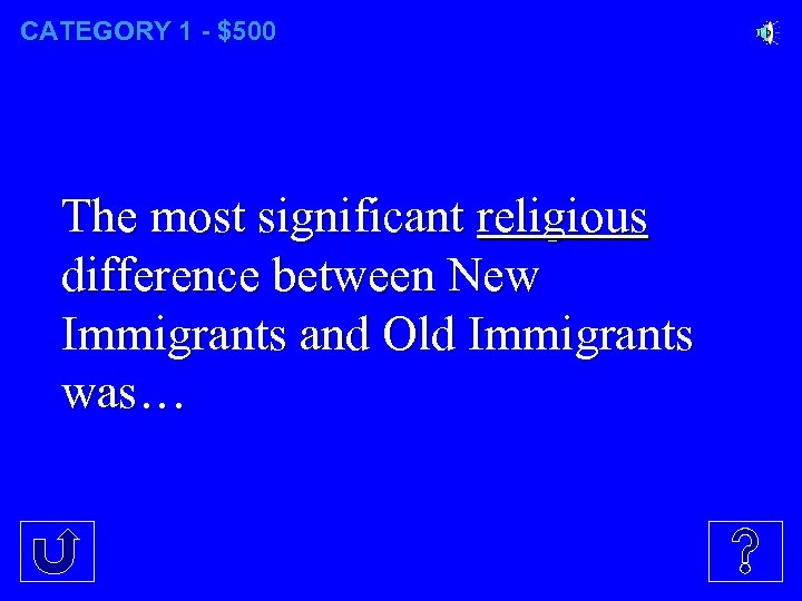 CATEGORY 1 - $500 The most significant religious difference between New Immigrants and Old