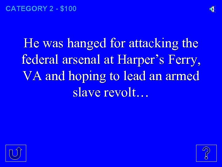 CATEGORY 2 - $100 He was hanged for attacking the federal arsenal at Harper's