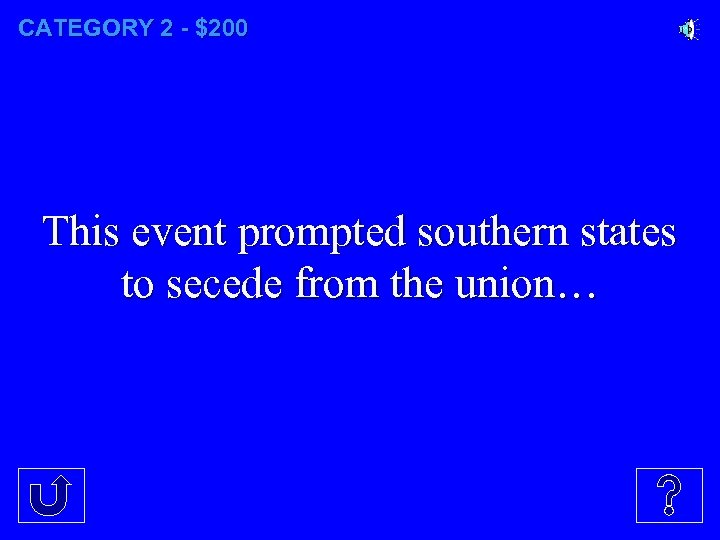 CATEGORY 2 - $200 This event prompted southern states to secede from the union…