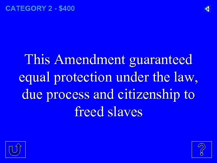 CATEGORY 2 - $400 This Amendment guaranteed equal protection under the law, due process