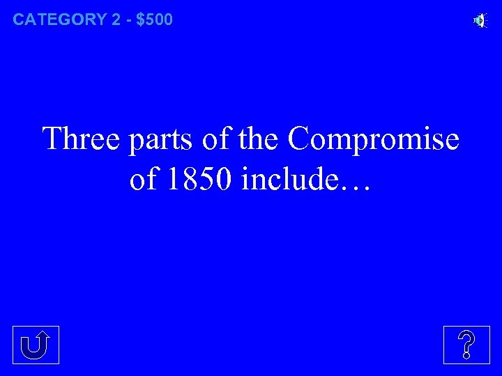 CATEGORY 2 - $500 Three parts of the Compromise of 1850 include…