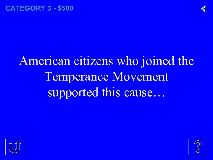 CATEGORY 3 - $500 American citizens who joined the Temperance Movement supported this cause…