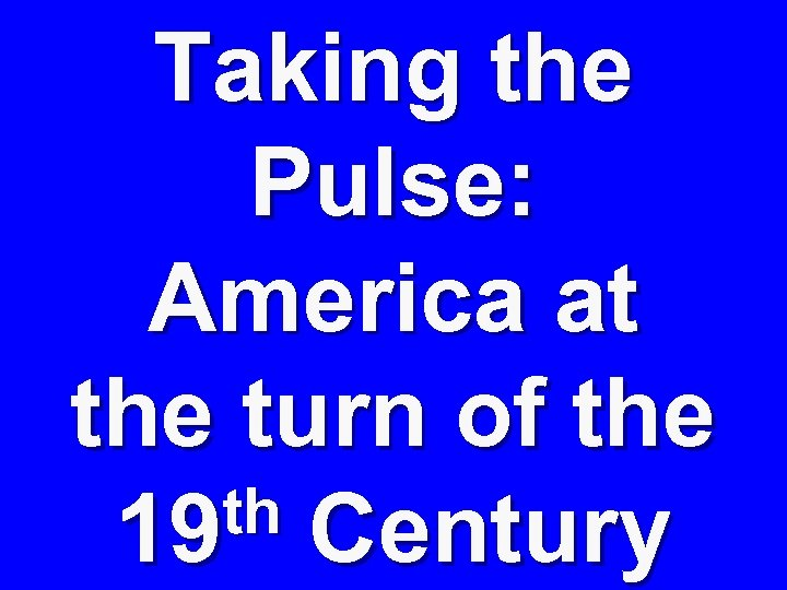 Taking the Pulse: America at the turn of the th Century 19