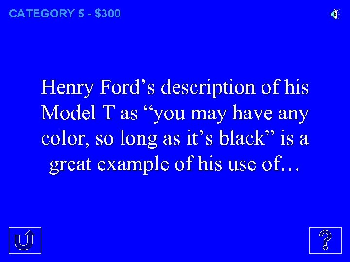 "CATEGORY 5 - $300 Henry Ford's description of his Model T as ""you may"