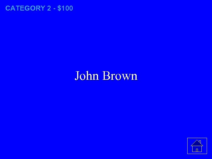CATEGORY 2 - $100 John Brown