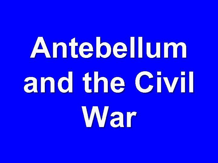 Antebellum and the Civil War