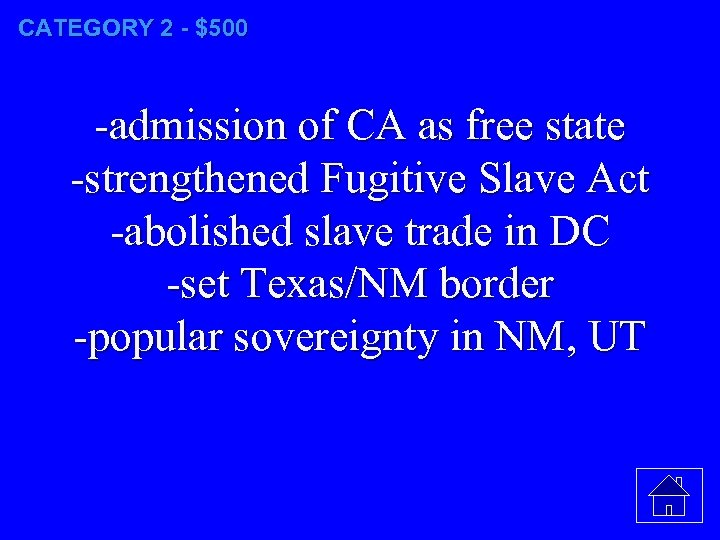 CATEGORY 2 - $500 -admission of CA as free state -strengthened Fugitive Slave Act