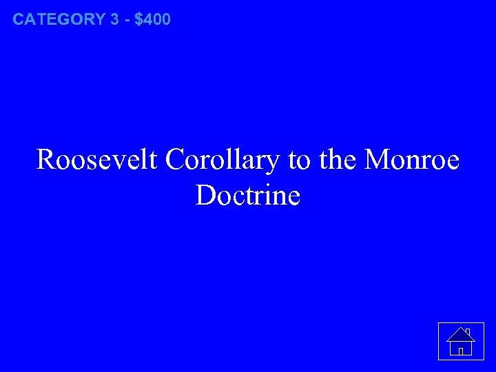 CATEGORY 3 - $400 Roosevelt Corollary to the Monroe Doctrine