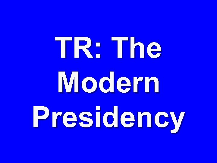 TR: The Modern Presidency
