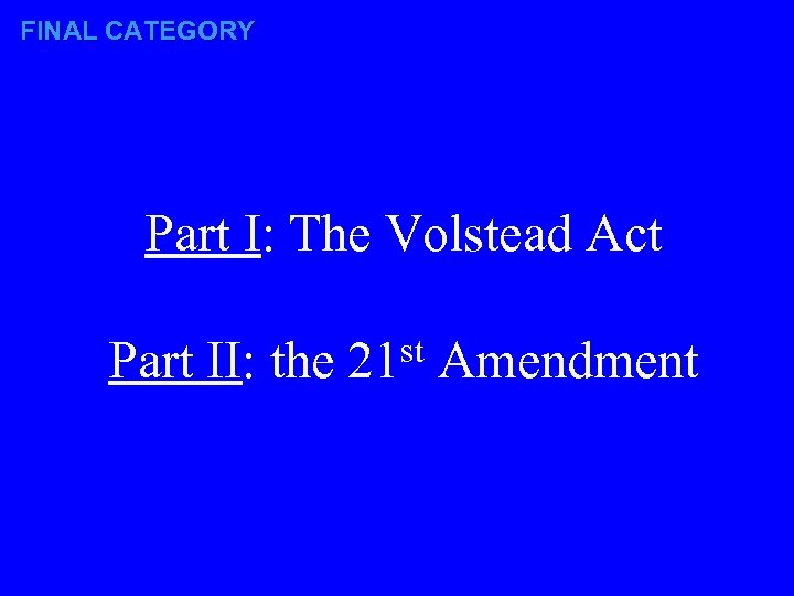 FINAL CATEGORY Part I: The Volstead Act Part II: the st 21 Amendment