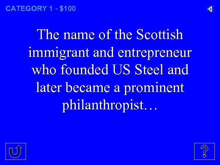 CATEGORY 1 - $100 The name of the Scottish immigrant and entrepreneur who founded