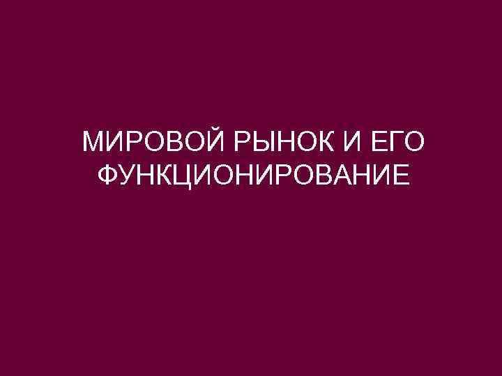 МИРОВОЙ РЫНОК И ЕГО ФУНКЦИОНИРОВАНИЕ