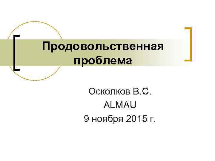 Продовольственная проблема Осколков В. С. ALMAU 9 ноября 2015 г.