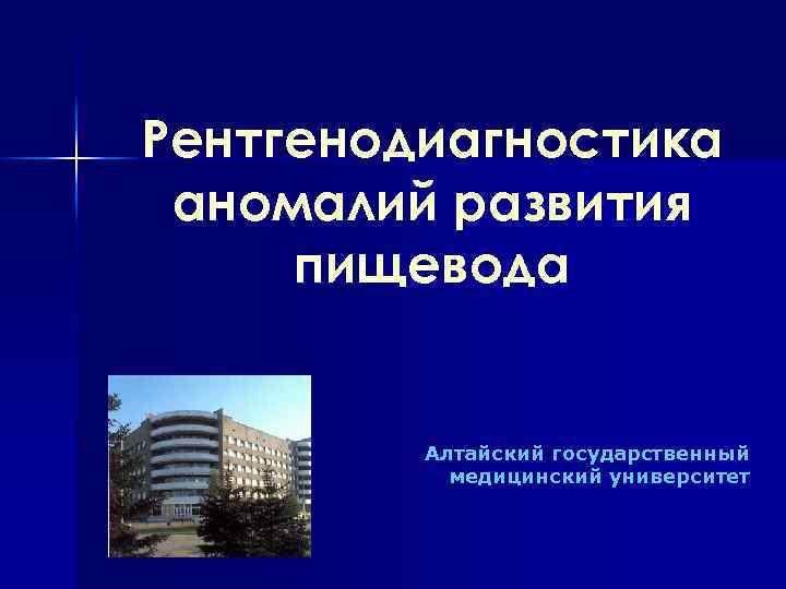 Рентгенодиагностика аномалий развития пищевода Алтайский государственный медицинский университет