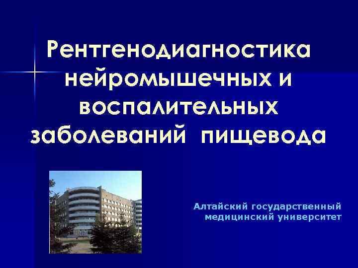 Рентгенодиагностика нейромышечных и воспалительных заболеваний пищевода Алтайский государственный медицинский университет