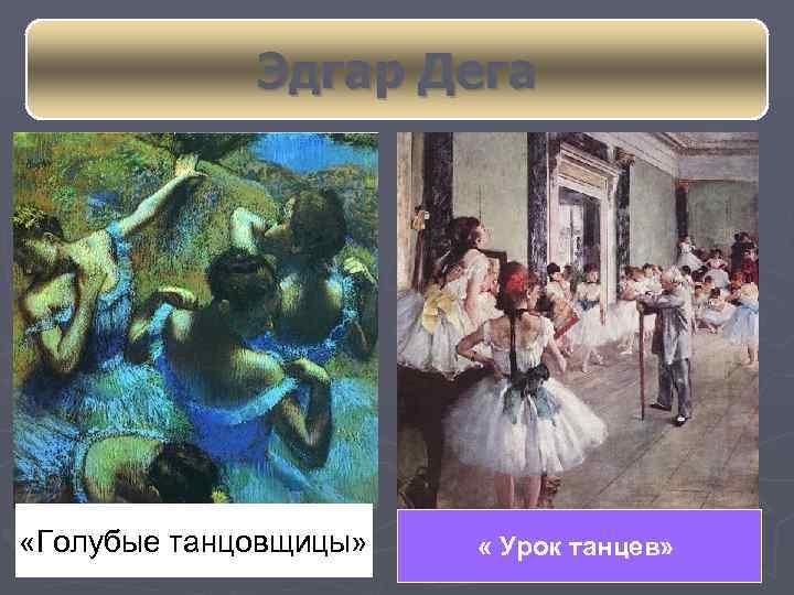 Эдгар Дега «Голубые танцовщицы» « Урок танцев»