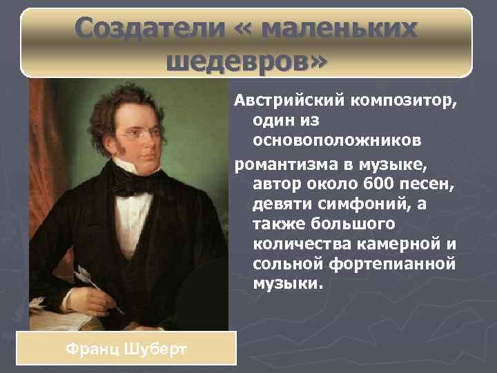 Создатели « маленьких шедевров» Австрийский композитор, один из основоположников романтизма в музыке, автор около