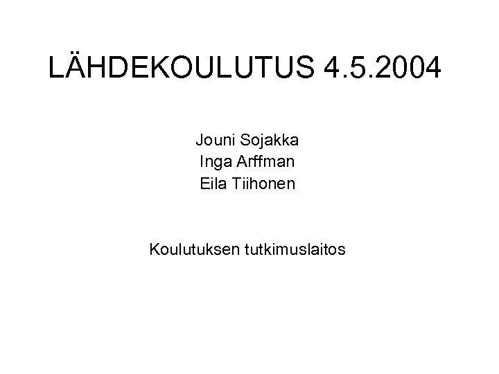 LÄHDEKOULUTUS 4. 5. 2004 Jouni Sojakka Inga Arffman Eila Tiihonen Koulutuksen tutkimuslaitos