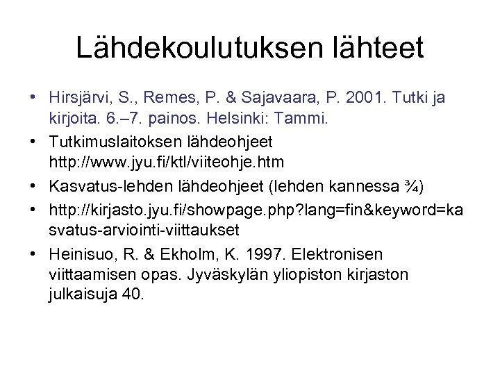 Lähdekoulutuksen lähteet • Hirsjärvi, S. , Remes, P. & Sajavaara, P. 2001. Tutki ja