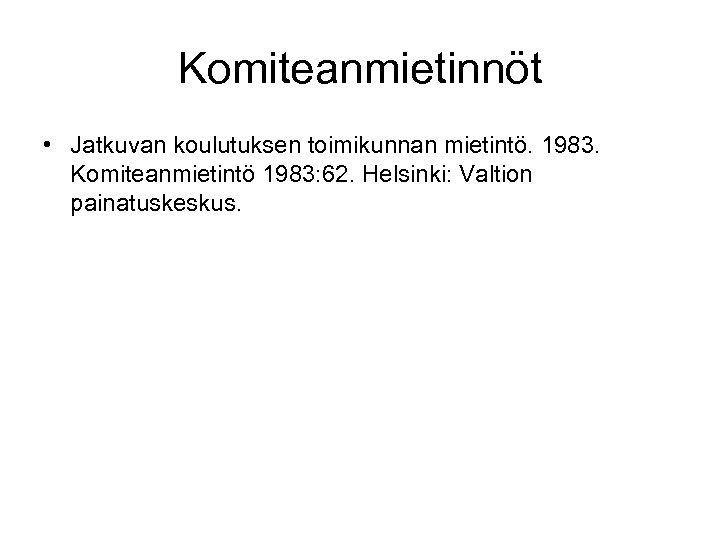 Komiteanmietinnöt • Jatkuvan koulutuksen toimikunnan mietintö. 1983. Komiteanmietintö 1983: 62. Helsinki: Valtion painatuskeskus.