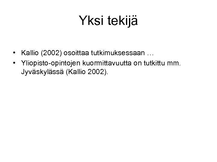 Yksi tekijä • Kallio (2002) osoittaa tutkimuksessaan … • Yliopisto-opintojen kuormittavuutta on tutkittu mm.