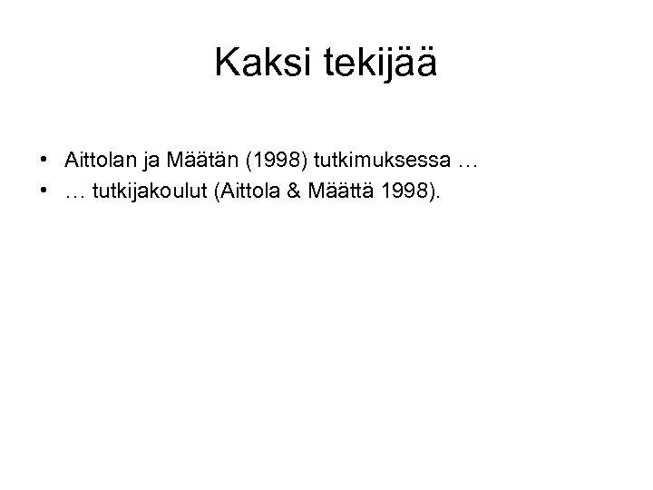 Kaksi tekijää • Aittolan ja Määtän (1998) tutkimuksessa … • … tutkijakoulut (Aittola &