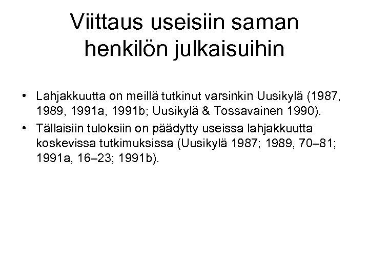 Viittaus useisiin saman henkilön julkaisuihin • Lahjakkuutta on meillä tutkinut varsinkin Uusikylä (1987, 1989,