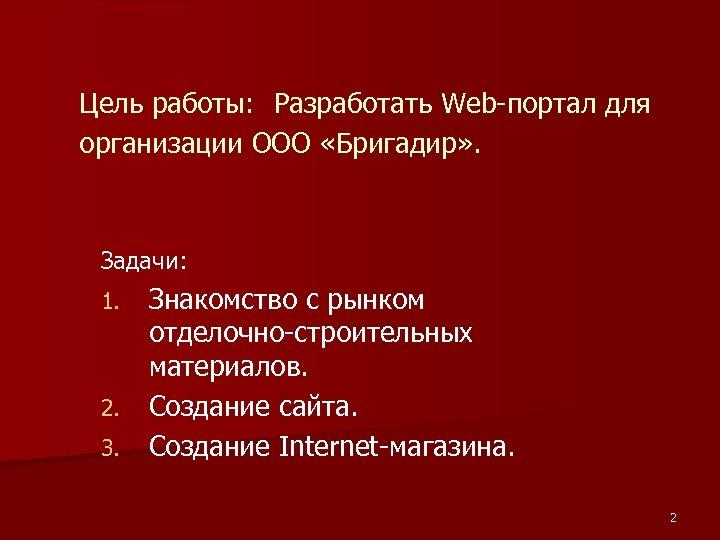 Цель работы: Разработать Web-портал для организации ООО «Бригадир» . Задачи: Знакомство с рынком отделочно-строительных