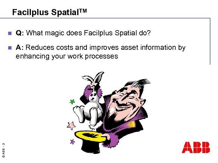 Facilplus Spatial. TM Q: What magic does Facilplus Spatial do? n © ABB -