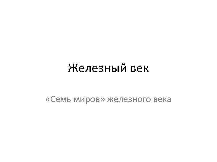 Железный век «Семь миров» железного века