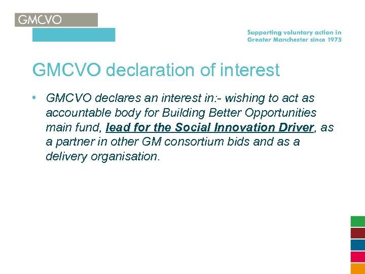 GMCVO declaration of interest • GMCVO declares an interest in: - wishing to act