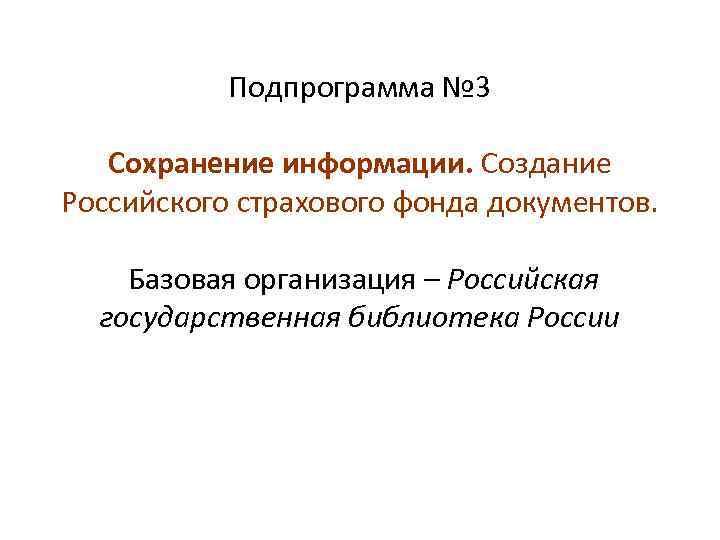 Подпрограмма № 3 Сохранение информации. Создание Российского страхового фонда документов. Базовая организация – Российская