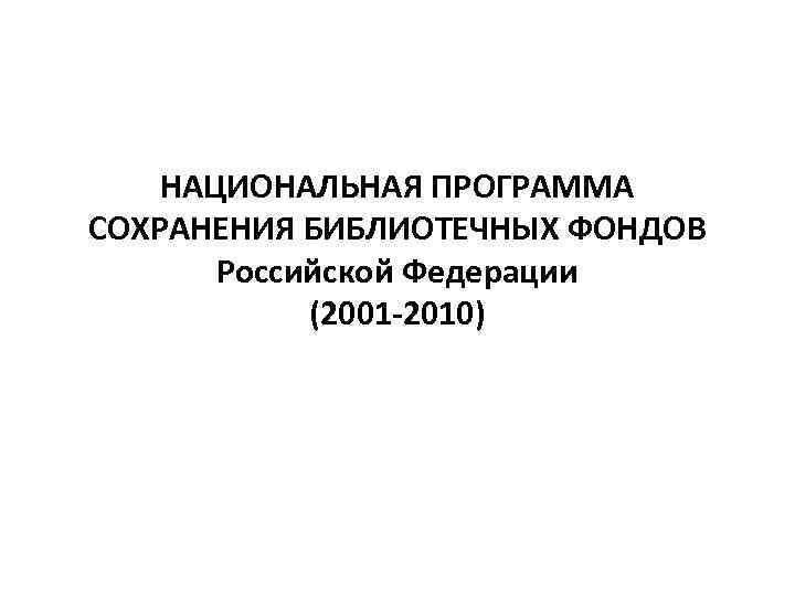 НАЦИОНАЛЬНАЯ ПРОГРАММА СОХРАНЕНИЯ БИБЛИОТЕЧНЫХ ФОНДОВ Российской Федерации (2001 -2010)