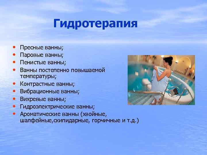 Гидротерапия • • • Пресные ванны; Паровые ванны; Пенистые ванны; Ванны постепенно повышаемой